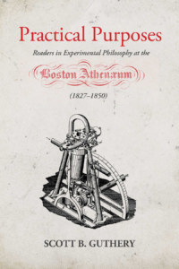 Practical Purposes: Readers in Experimental Philosophy at the Boston Athenaeum (1827-1850) by Scott B. Guthery